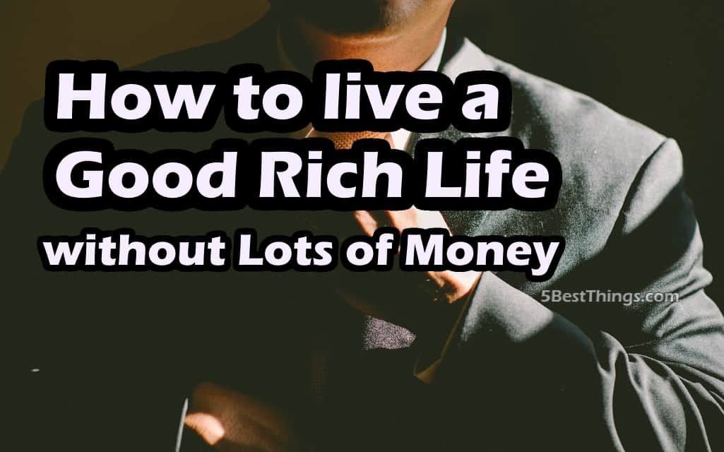 How To Live A Good Rich Life Without Lots Of Money